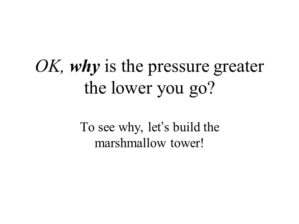 OK, why is the pressure greater the lower you go? To see why, let's build the marshmallow tower!
