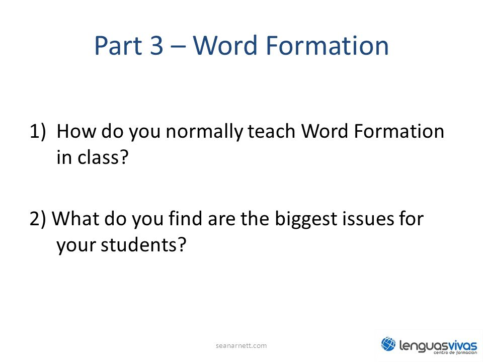 Part 3 – Word Formation 1)How do you normally teach Word Formation in class.