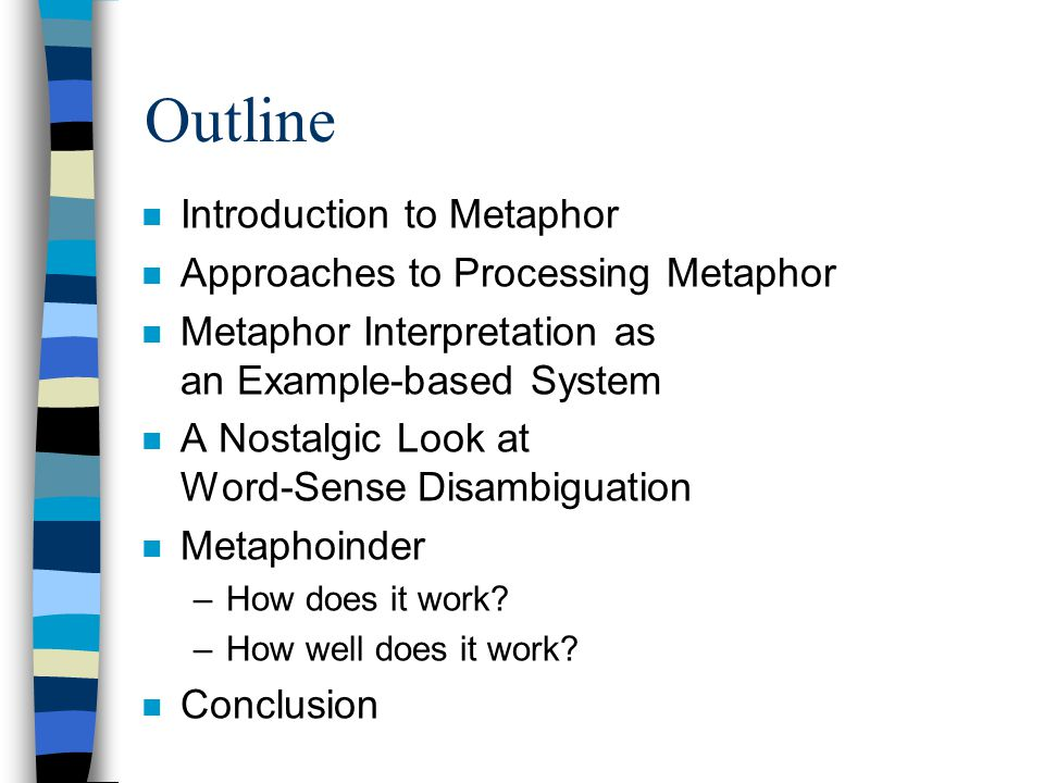 Outline n Introduction to Metaphor n Approaches to Processing Metaphor n Metaphor Interpretation as an Example-based System n A Nostalgic Look at Word-Sense Disambiguation n Metaphoinder –How does it work.