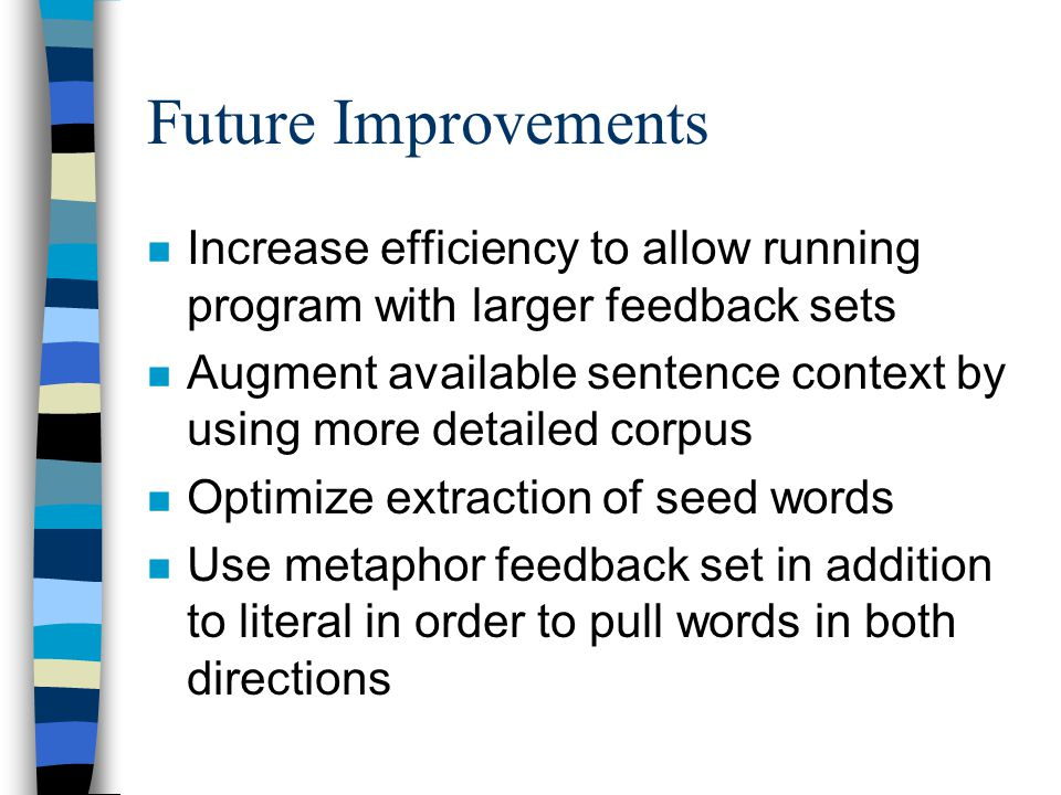 Future Improvements n Increase efficiency to allow running program with larger feedback sets n Augment available sentence context by using more detailed corpus n Optimize extraction of seed words n Use metaphor feedback set in addition to literal in order to pull words in both directions