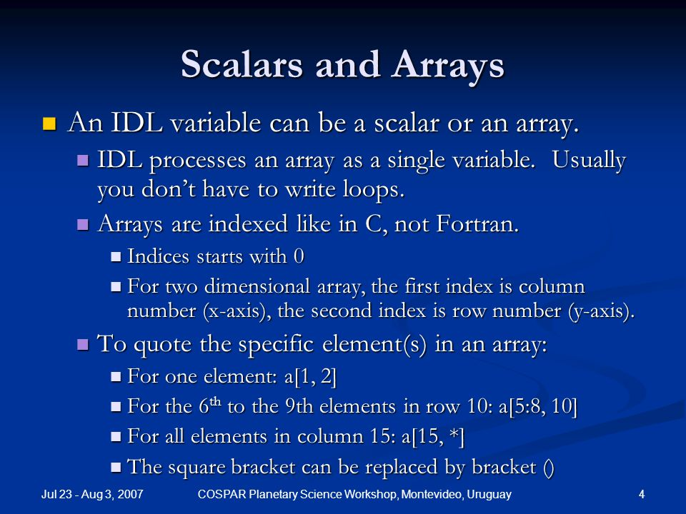 Jul 23 - Aug 3, 2007 4COSPAR Planetary Science Workshop, Montevideo, Uruguay Scalars and Arrays An IDL variable can be a scalar or an array.