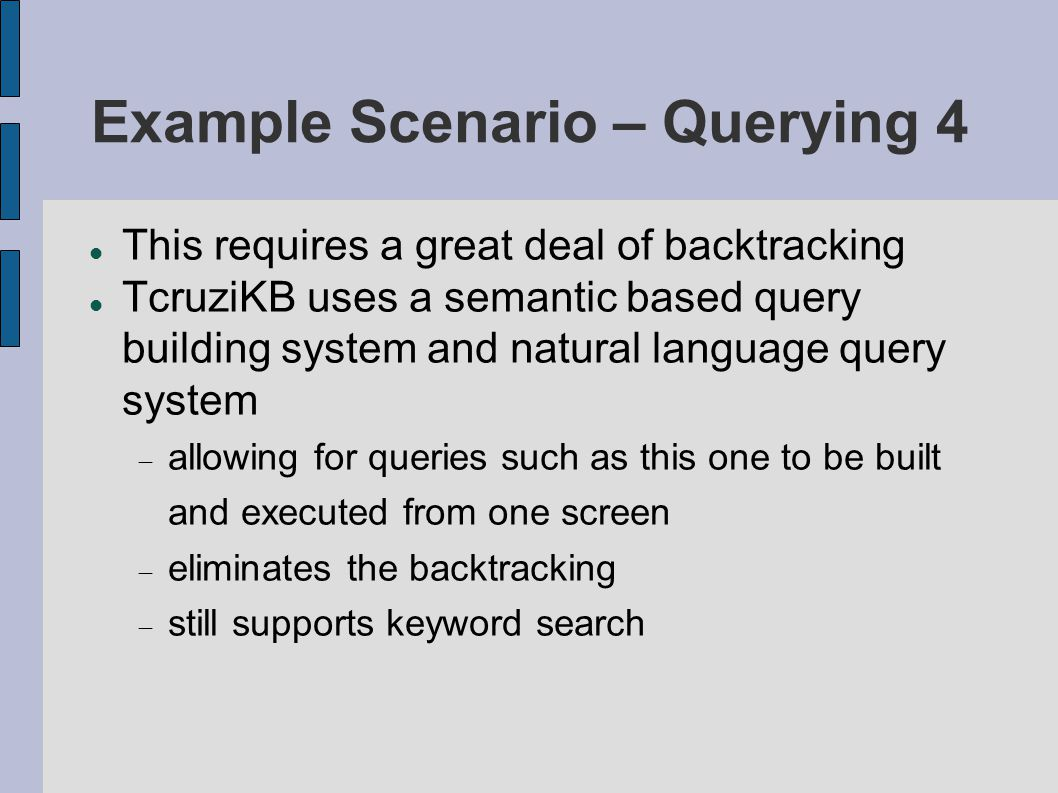 Example Scenario – Querying 4 This requires a great deal of backtracking TcruziKB uses a semantic based query building system and natural language query system  allowing for queries such as this one to be built and executed from one screen  eliminates the backtracking  still supports keyword search