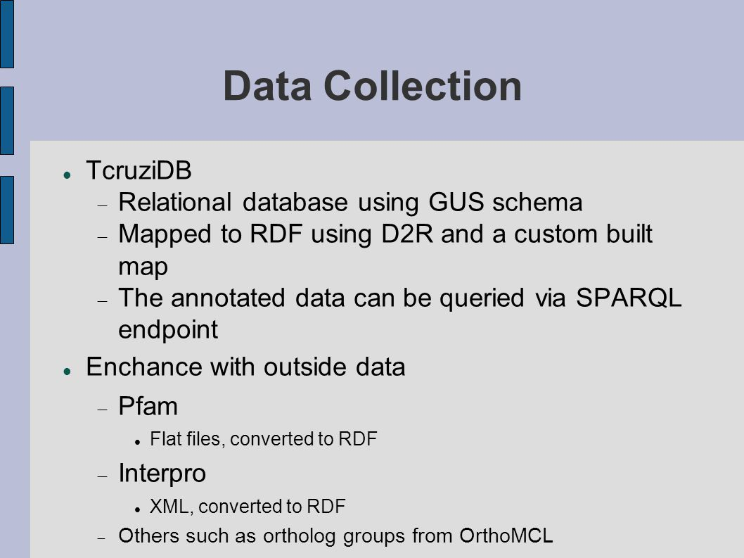 Data Collection TcruziDB  Relational database using GUS schema  Mapped to RDF using D2R and a custom built map  The annotated data can be queried via SPARQL endpoint Enchance with outside data  Pfam Flat files, converted to RDF  Interpro XML, converted to RDF  Others such as ortholog groups from OrthoMCL