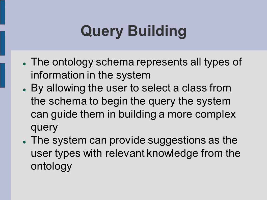 Query Building The ontology schema represents all types of information in the system By allowing the user to select a class from the schema to begin the query the system can guide them in building a more complex query The system can provide suggestions as the user types with relevant knowledge from the ontology