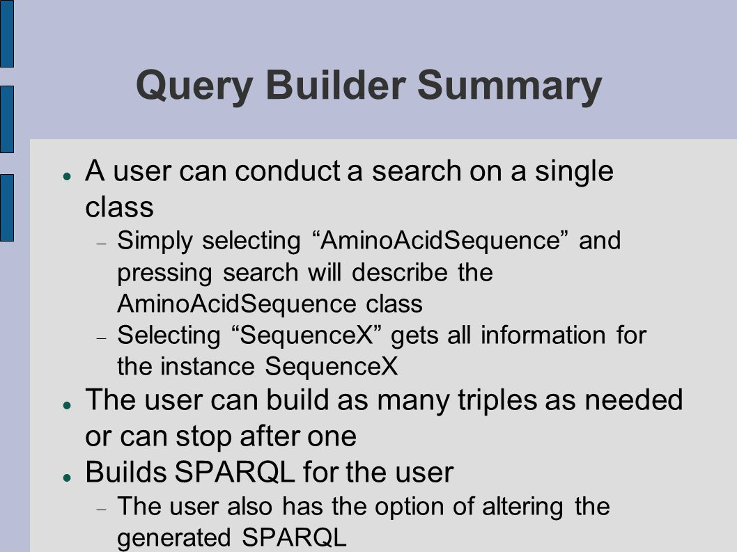 Query Builder Summary A user can conduct a search on a single class  Simply selecting AminoAcidSequence and pressing search will describe the AminoAcidSequence class  Selecting SequenceX gets all information for the instance SequenceX The user can build as many triples as needed or can stop after one Builds SPARQL for the user  The user also has the option of altering the generated SPARQL