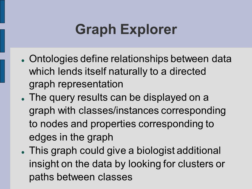 Graph Explorer Ontologies define relationships between data which lends itself naturally to a directed graph representation The query results can be displayed on a graph with classes/instances corresponding to nodes and properties corresponding to edges in the graph This graph could give a biologist additional insight on the data by looking for clusters or paths between classes