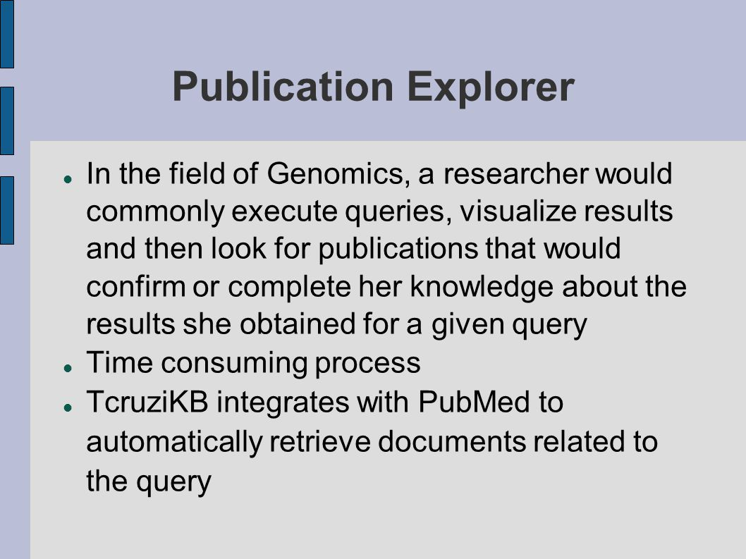 Publication Explorer In the field of Genomics, a researcher would commonly execute queries, visualize results and then look for publications that would confirm or complete her knowledge about the results she obtained for a given query Time consuming process TcruziKB integrates with PubMed to automatically retrieve documents related to the query