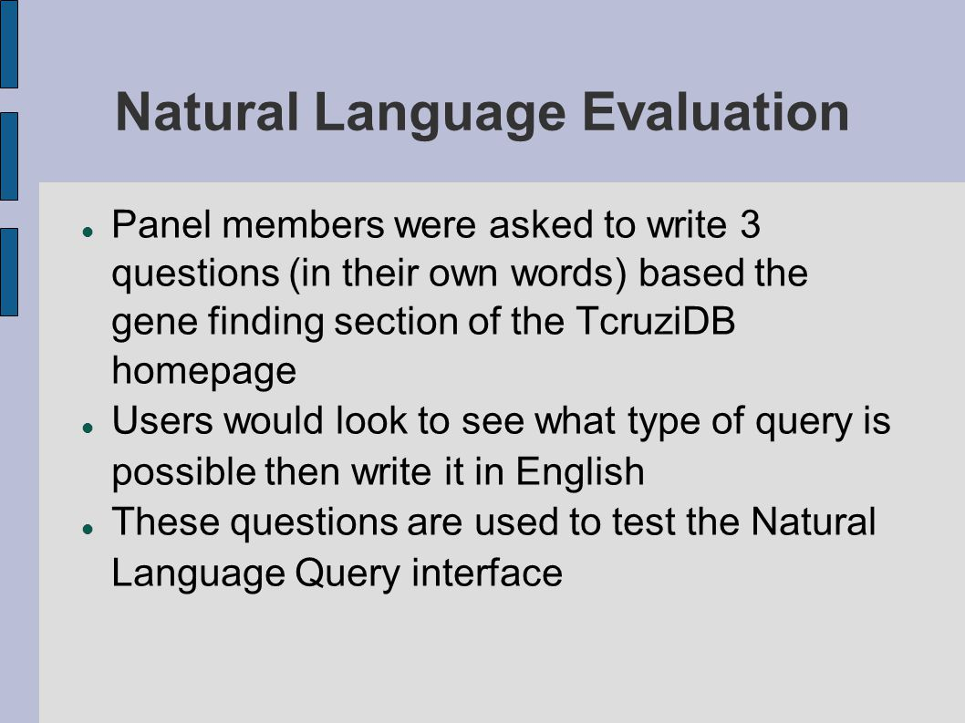 Natural Language Evaluation Panel members were asked to write 3 questions (in their own words) based the gene finding section of the TcruziDB homepage Users would look to see what type of query is possible then write it in English These questions are used to test the Natural Language Query interface