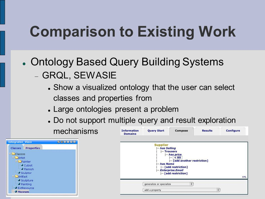 Comparison to Existing Work Ontology Based Query Building Systems  GRQL, SEWASIE Show a visualized ontology that the user can select classes and properties from Large ontologies present a problem Do not support multiple query and result exploration mechanisms