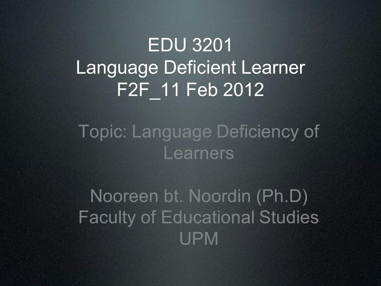 EDU 3201 Language Deficient Learner F2F_11 Feb 2012 Topic: Language Deficiency of Learners Nooreen bt. Noordin (Ph.D) Faculty of Educational Studies U