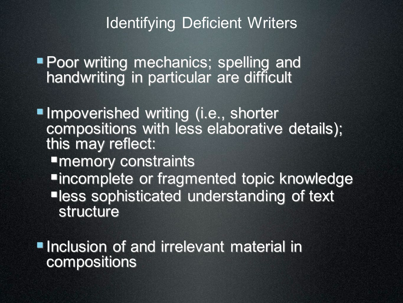 Identifying Deficient Writers  Poor writing mechanics; spelling and handwriting in particular are difficult  Impoverished writing (i.e., shorter compositions with less elaborative details); this may reflect:  memory constraints  incomplete or fragmented topic knowledge  less sophisticated understanding of text structure  Inclusion of and irrelevant material in compositions