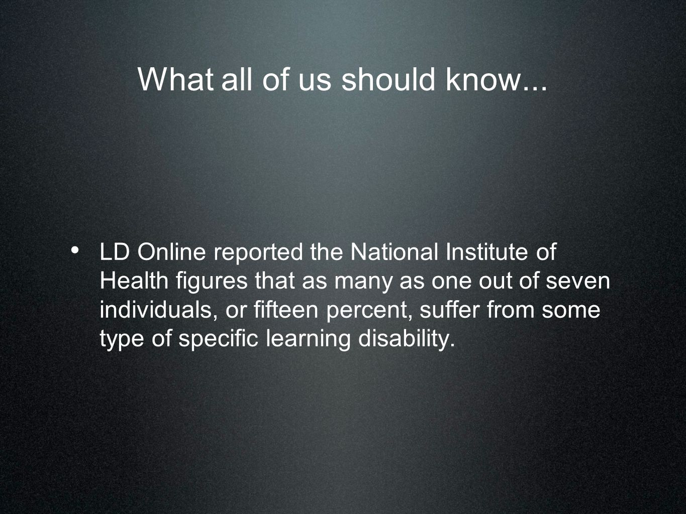 What all of us should know... LD Online reported the National Institute of Health figures that as many as one out of seven individuals, or fifteen per