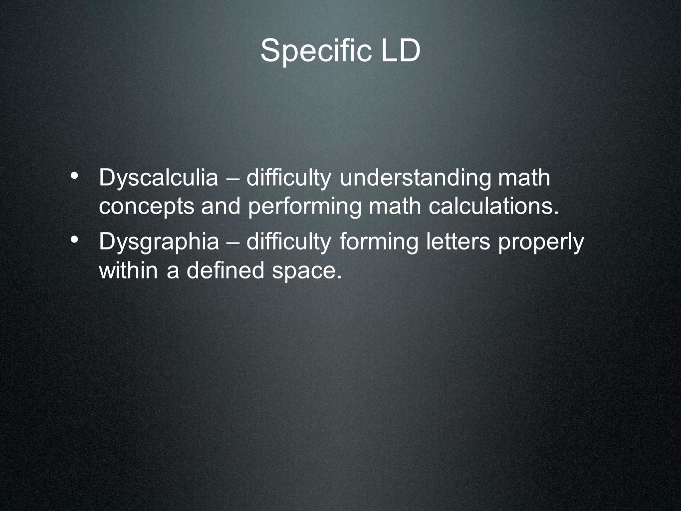 Specific LD Dyscalculia – difficulty understanding math concepts and performing math calculations. Dysgraphia – difficulty forming letters properly wi