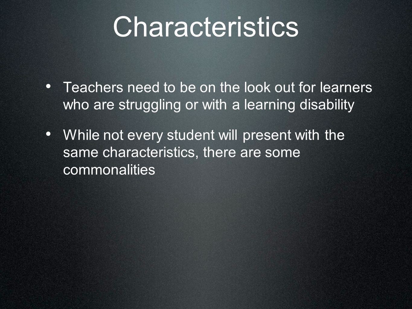 Characteristics Teachers need to be on the look out for learners who are struggling or with a learning disability While not every student will present with the same characteristics, there are some commonalities