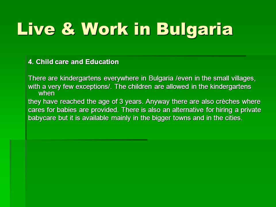Live & Work in Bulgaria 4. Child care and Education There are kindergartens everywhere in Bulgaria /even in the small villages, with a very few except