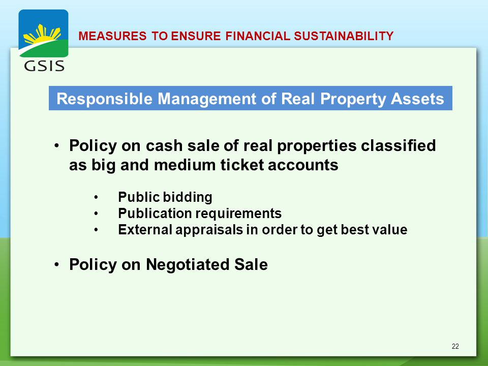 Policy on cash sale of real properties classified as big and medium ticket accounts Public bidding Publication requirements External appraisals in order to get best value Policy on Negotiated Sale Responsible Management of Real Property Assets MEASURES TO ENSURE FINANCIAL SUSTAINABILITY 22