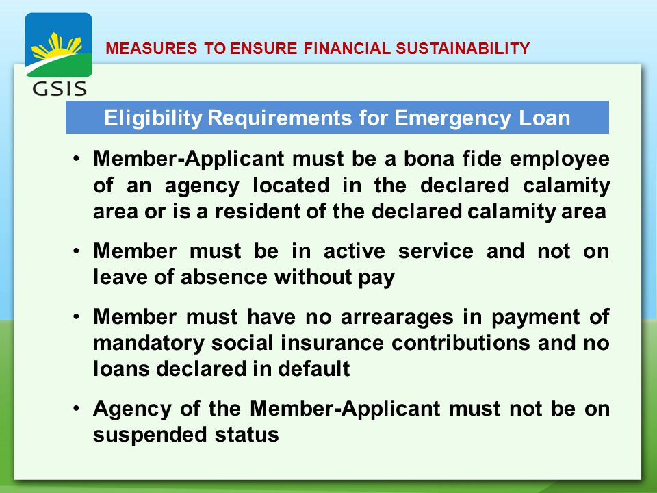 MEASURES TO ENSURE FINANCIAL SUSTAINABILITY Eligibility Requirements for Emergency Loan Member-Applicant must be a bona fide employee of an agency located in the declared calamity area or is a resident of the declared calamity area Member must be in active service and not on leave of absence without pay Member must have no arrearages in payment of mandatory social insurance contributions and no loans declared in default Agency of the Member-Applicant must not be on suspended status