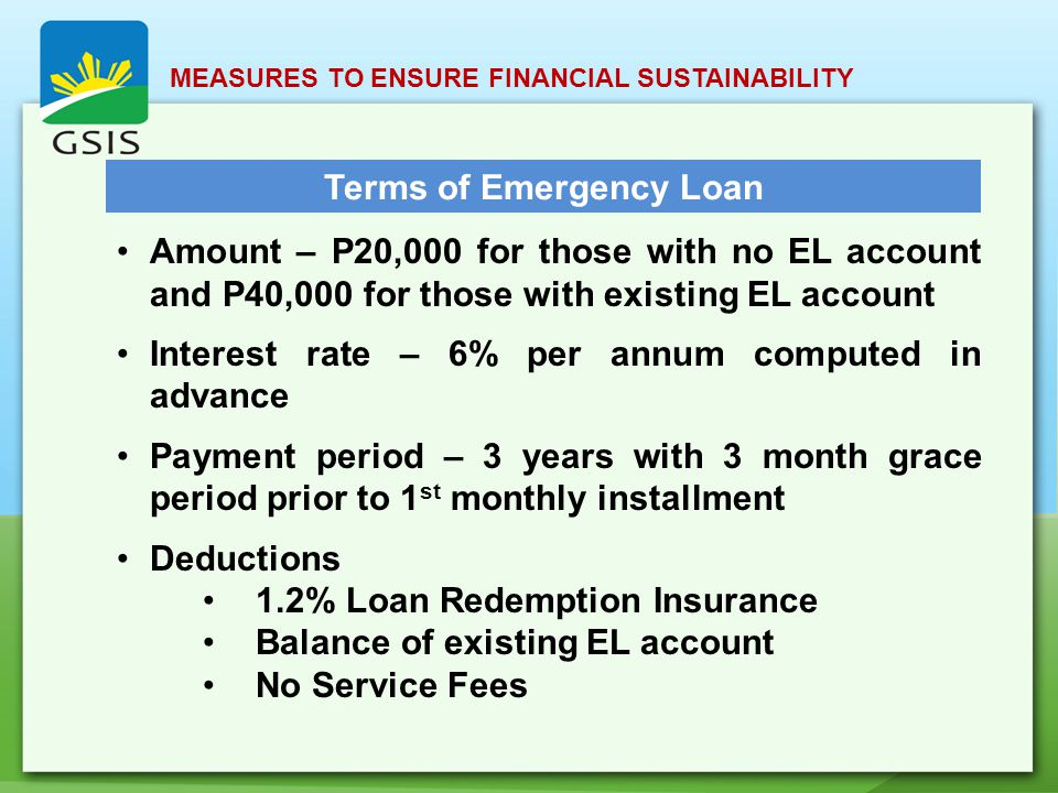 MEASURES TO ENSURE FINANCIAL SUSTAINABILITY Terms of Emergency Loan Amount – P20,000 for those with no EL account and P40,000 for those with existing EL account Interest rate – 6% per annum computed in advance Payment period – 3 years with 3 month grace period prior to 1 st monthly installment Deductions 1.2% Loan Redemption Insurance Balance of existing EL account No Service Fees