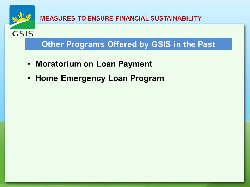 MEASURES TO ENSURE FINANCIAL SUSTAINABILITY Other Programs Offered by GSIS in the Past Moratorium on Loan Payment Home Emergency Loan Program