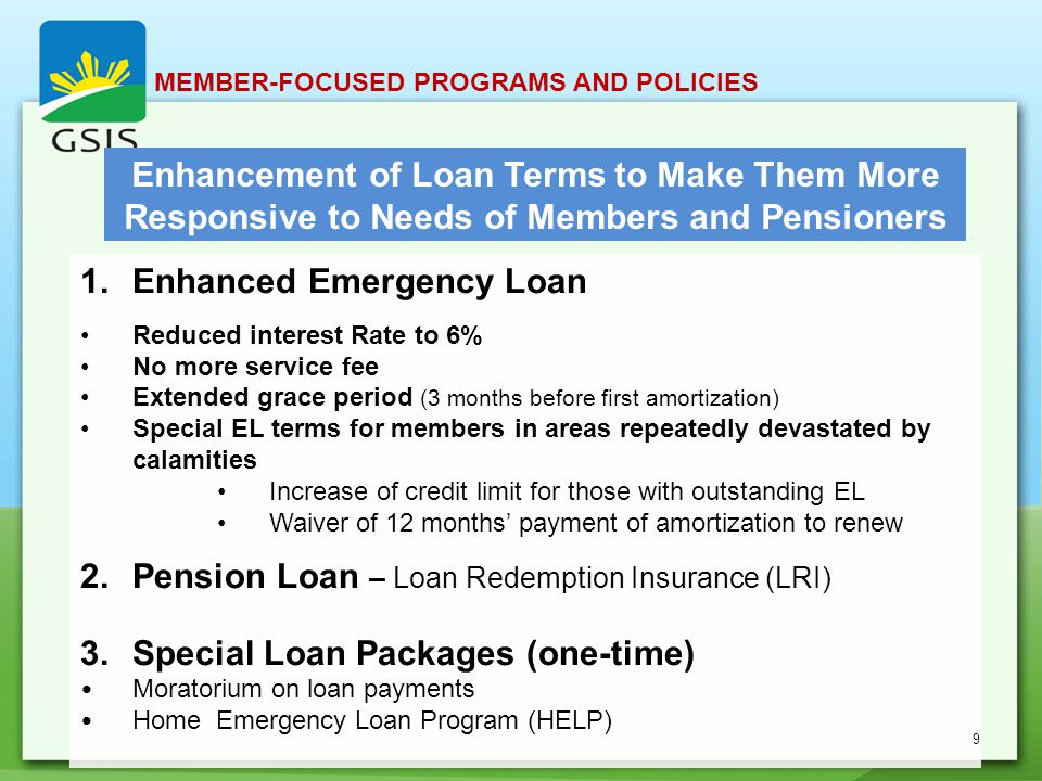 Enhancement of Loan Terms to Make Them More Responsive to Needs of Members and Pensioners 1.Enhanced Emergency Loan Reduced interest Rate to 6% No more service fee Extended grace period (3 months before first amortization) Special EL terms for members in areas repeatedly devastated by calamities Increase of credit limit for those with outstanding EL Waiver of 12 months' payment of amortization to renew 2.Pension Loan – Loan Redemption Insurance (LRI) 3.Special Loan Packages (one-time) Moratorium on loan payments Home Emergency Loan Program (HELP) MEMBER-FOCUSED PROGRAMS AND POLICIES 9