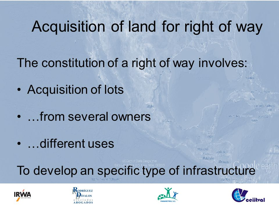 Acquisition of land for right of way The constitution of a right of way involves: Acquisition of lots …from several owners …different uses To develop an specific type of infrastructure