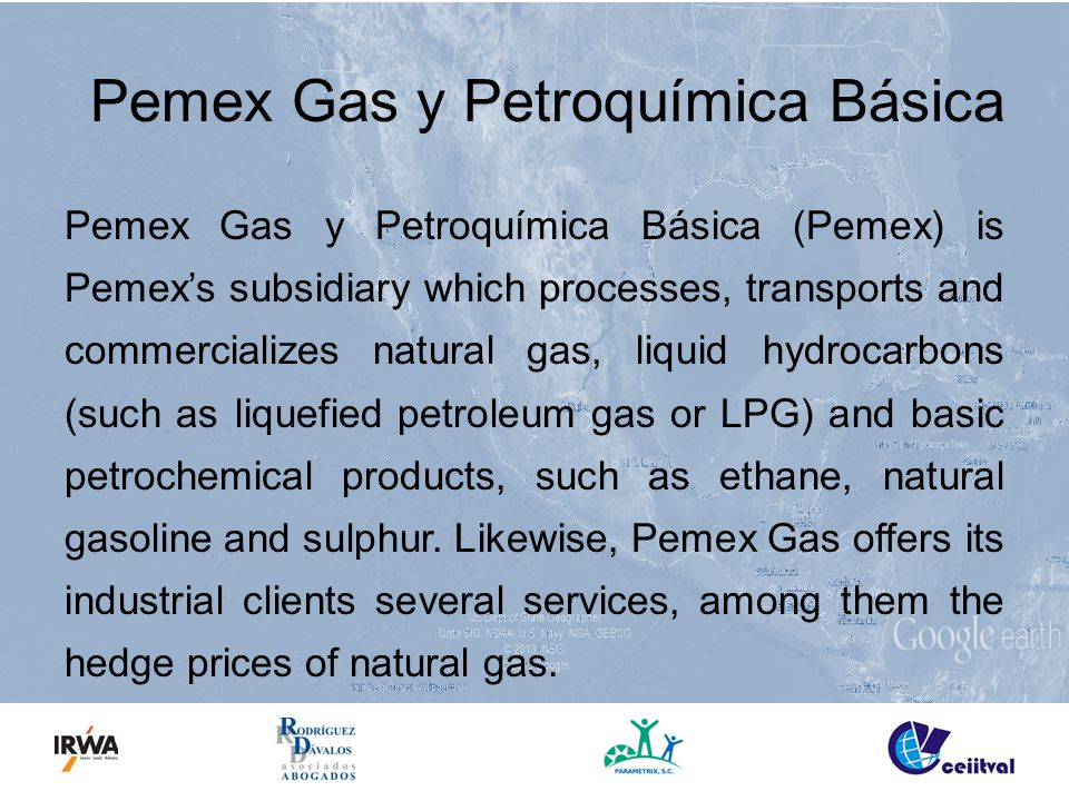 Pemex Gas y Petroquímica Básica Pemex Gas y Petroquímica Básica (Pemex) is Pemex's subsidiary which processes, transports and commercializes natural gas, liquid hydrocarbons (such as liquefied petroleum gas or LPG) and basic petrochemical products, such as ethane, natural gasoline and sulphur.
