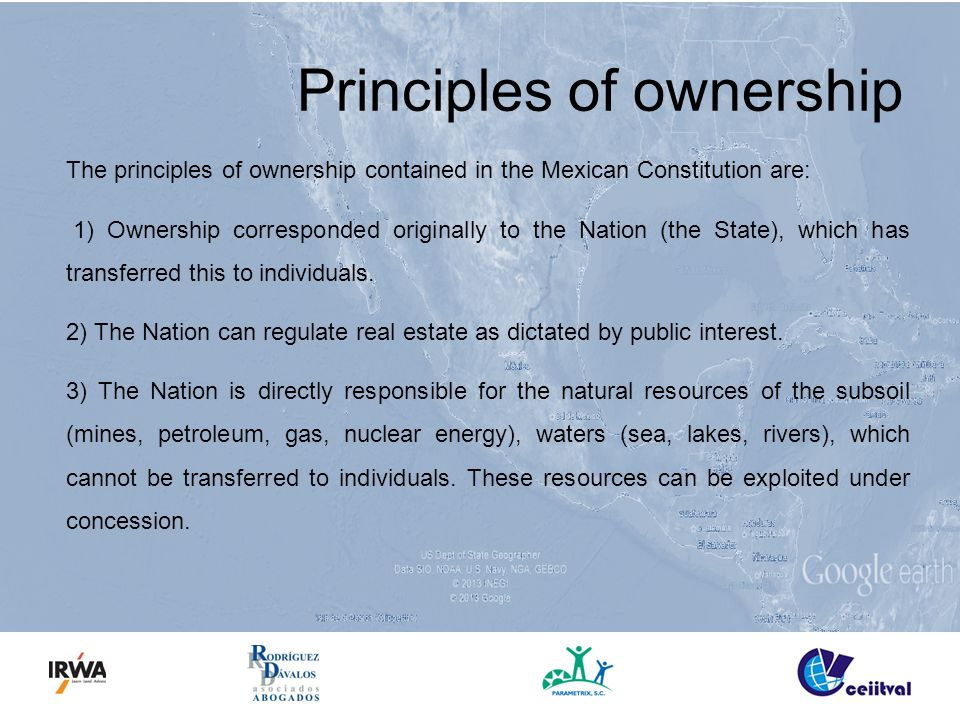 Principles of ownership The principles of ownership contained in the Mexican Constitution are: 1) Ownership corresponded originally to the Nation (the State), which has transferred this to individuals.