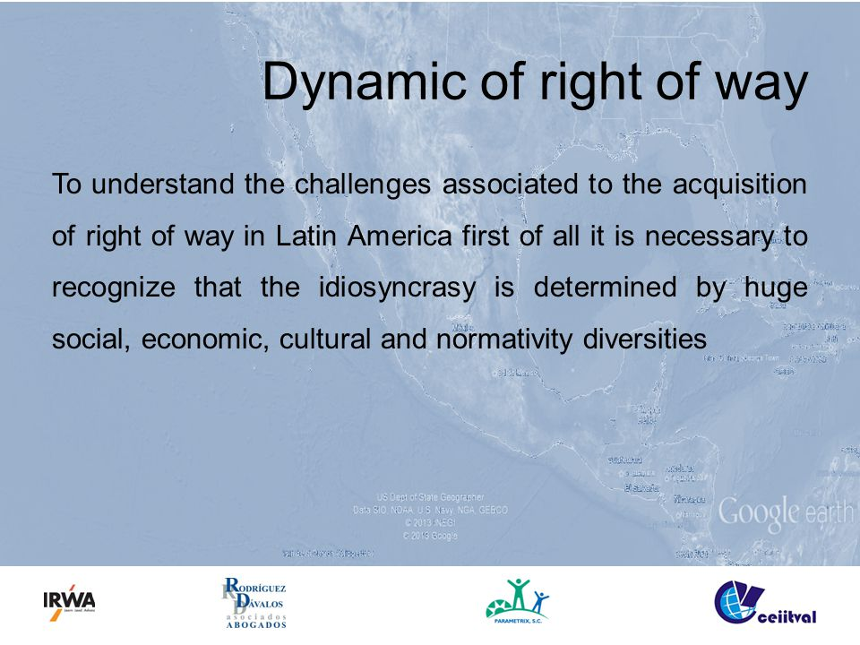Dynamic of right of way To understand the challenges associated to the acquisition of right of way in Latin America first of all it is necessary to recognize that the idiosyncrasy is determined by huge social, economic, cultural and normativity diversities