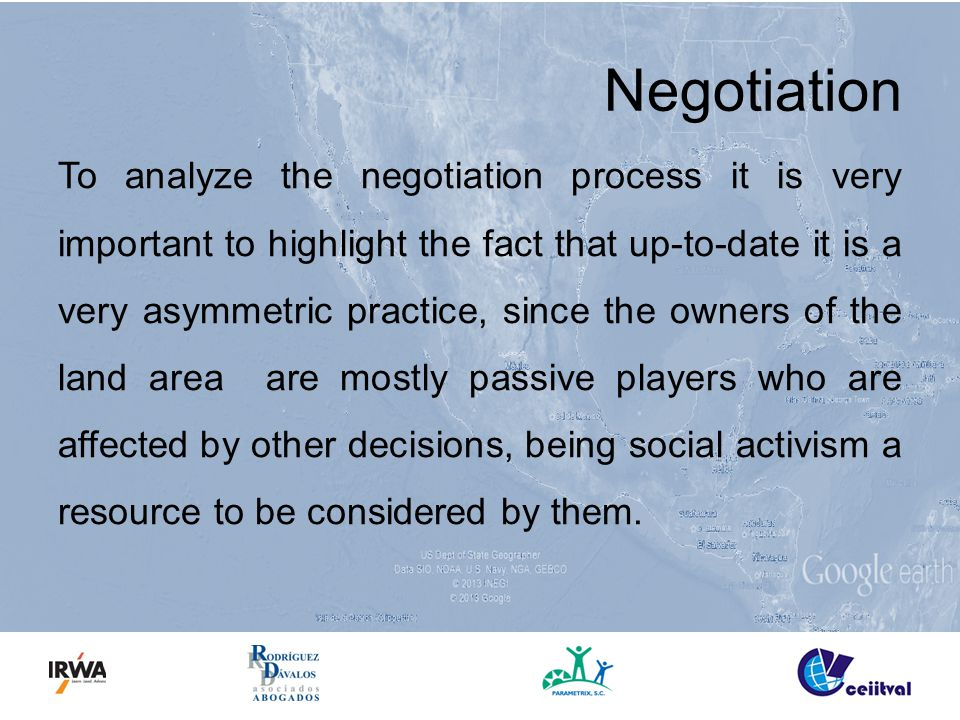 Negotiation To analyze the negotiation process it is very important to highlight the fact that up-to-date it is a very asymmetric practice, since the owners of the land area are mostly passive players who are affected by other decisions, being social activism a resource to be considered by them.