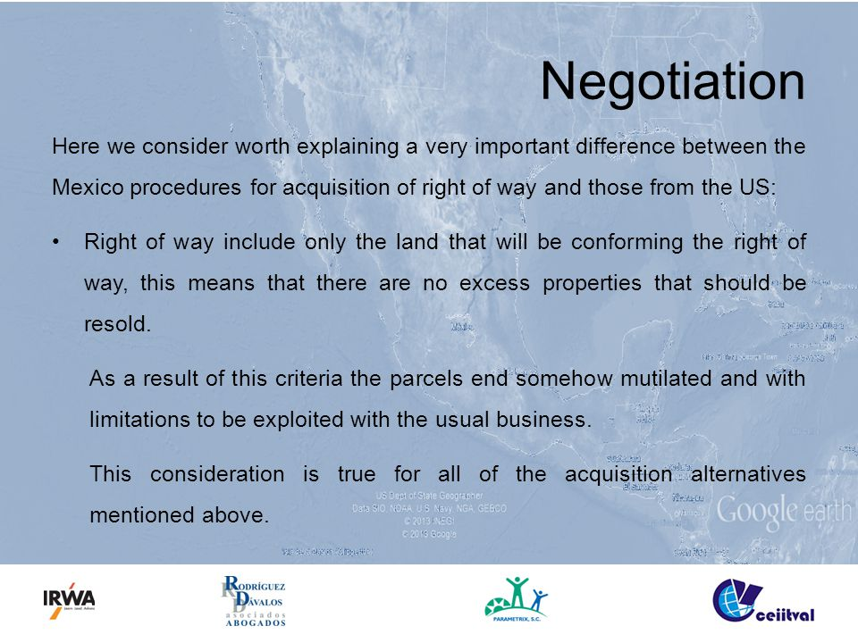 Negotiation Here we consider worth explaining a very important difference between the Mexico procedures for acquisition of right of way and those from the US: Right of way include only the land that will be conforming the right of way, this means that there are no excess properties that should be resold.