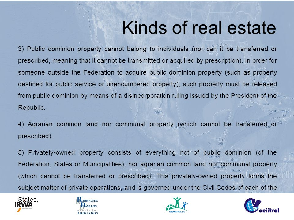 Kinds of real estate 3) Public dominion property cannot belong to individuals (nor can it be transferred or prescribed, meaning that it cannot be transmitted or acquired by prescription).