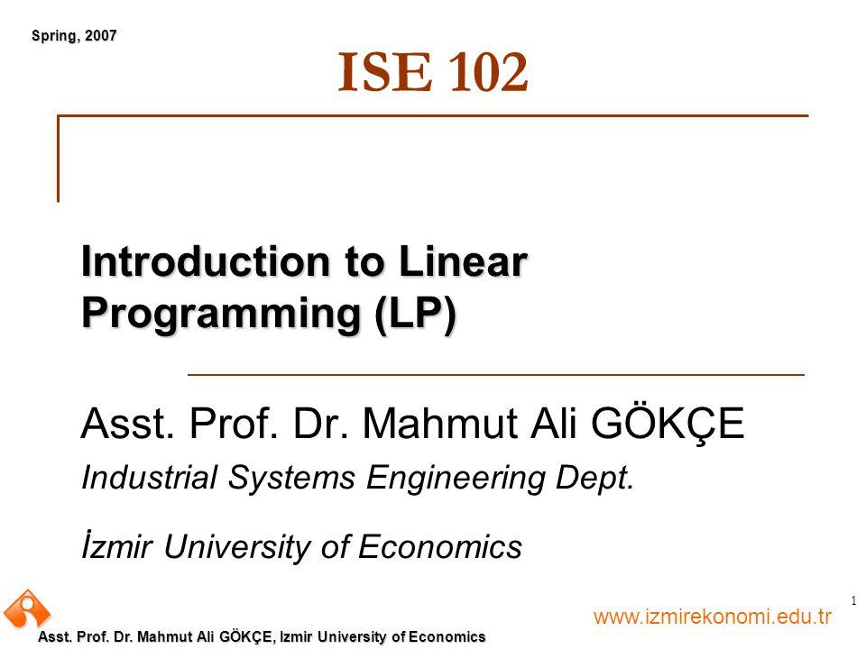www.izmirekonomi.edu.tr Asst. Prof. Dr. Mahmut Ali GÖKÇE, Izmir University of Economics Spring, 2007 1 ISE 102 Introduction to Linear Programming (LP)