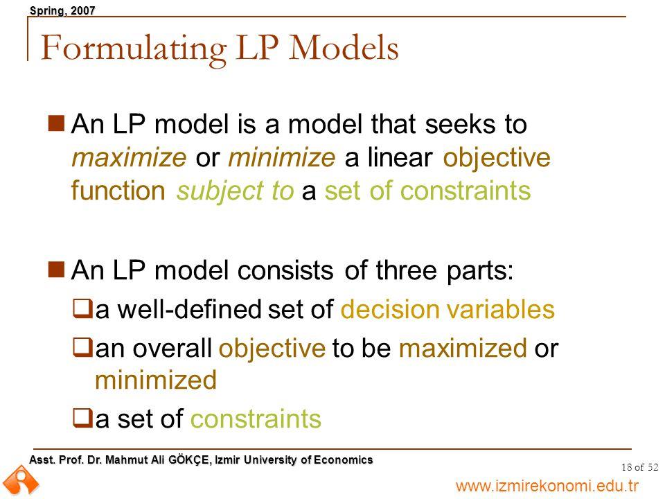 www.izmirekonomi.edu.tr Asst. Prof. Dr. Mahmut Ali GÖKÇE, Izmir University of Economics Spring, 2007 18 of 52 Formulating LP Models An LP model is a m
