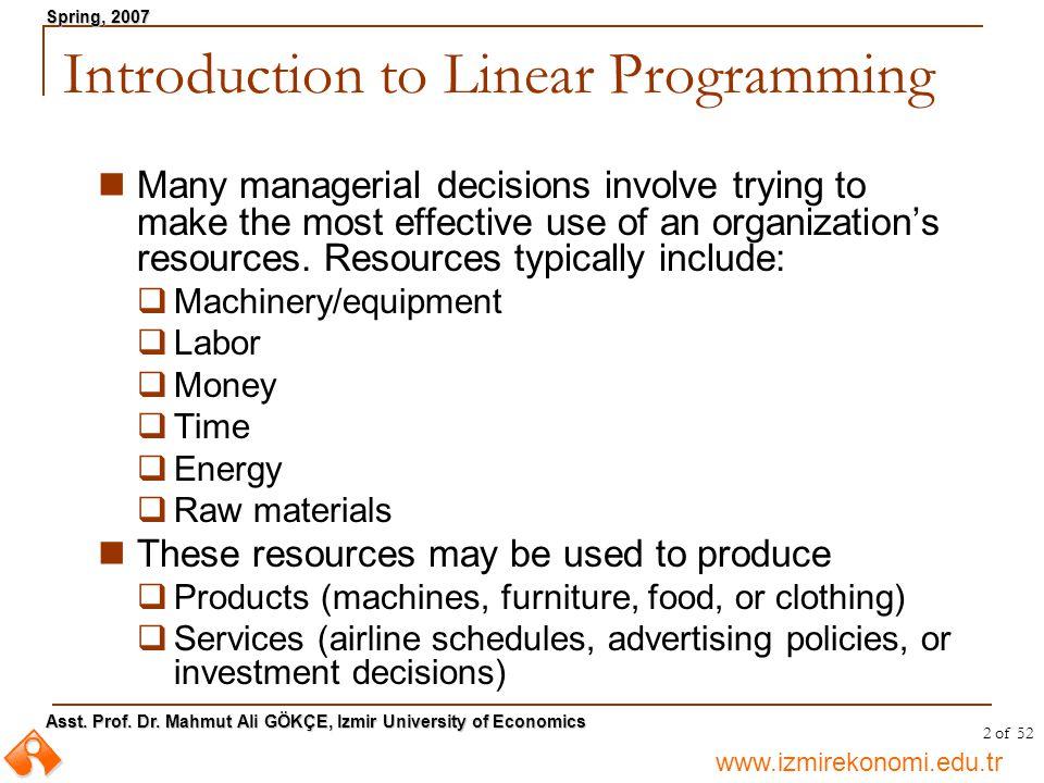 www.izmirekonomi.edu.tr Asst. Prof. Dr. Mahmut Ali GÖKÇE, Izmir University of Economics Spring, 2007 2 of 52 Introduction to Linear Programming Many m