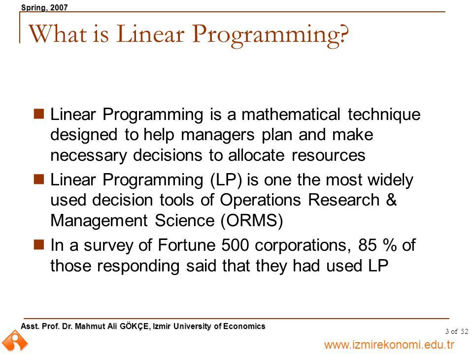 www.izmirekonomi.edu.tr Asst. Prof. Dr. Mahmut Ali GÖKÇE, Izmir University of Economics Spring, 2007 3 of 52 What is Linear Programming? Linear Progra