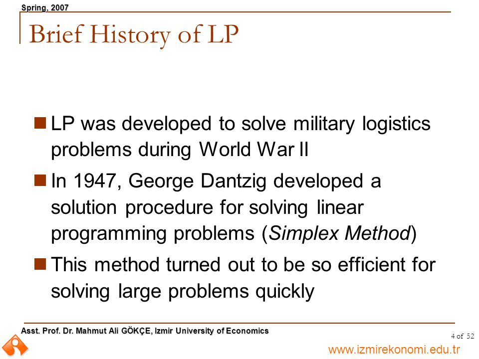 www.izmirekonomi.edu.tr Asst. Prof. Dr. Mahmut Ali GÖKÇE, Izmir University of Economics Spring, 2007 4 of 52 Brief History of LP LP was developed to s