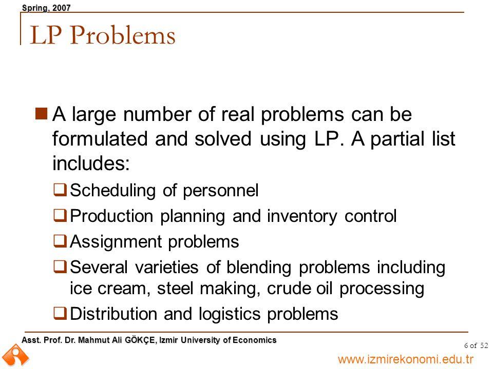 www.izmirekonomi.edu.tr Asst. Prof. Dr. Mahmut Ali GÖKÇE, Izmir University of Economics Spring, 2007 6 of 52 LP Problems A large number of real proble