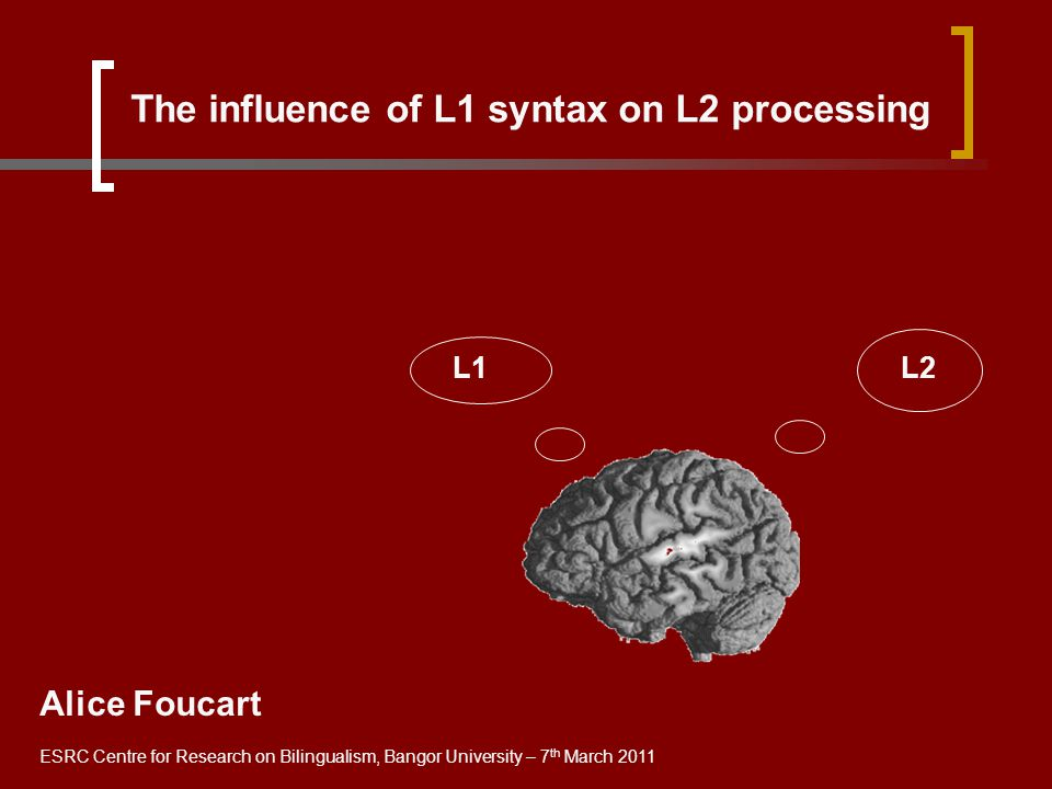 The influence of L1 syntax on L2 processing Alice Foucart ESRC Centre for Research on Bilingualism, Bangor University – 7 th March 2011 L1 L2