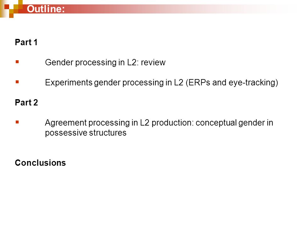 Outline: Part 1  Gender processing in L2: review  Experiments gender processing in L2 (ERPs and eye-tracking) Part 2  Agreement processing in L2 production: conceptual gender in possessive structures Conclusions