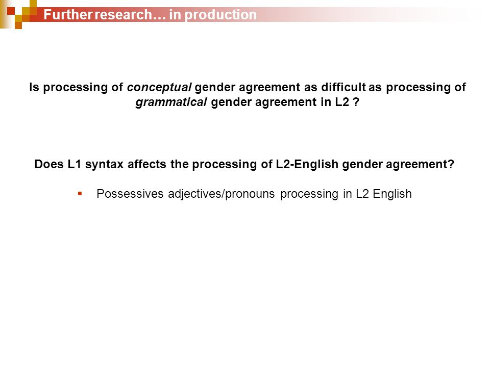 Further research… in production Is processing of conceptual gender agreement as difficult as processing of grammatical gender agreement in L2 .