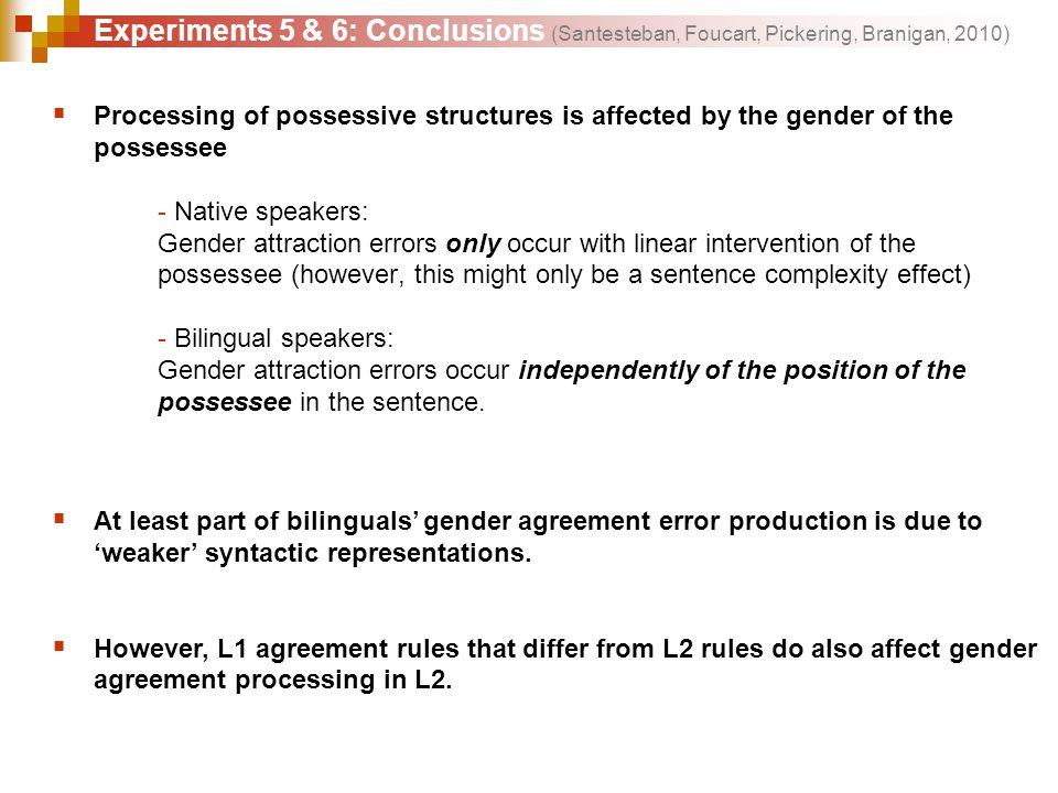  Processing of possessive structures is affected by the gender of the possessee - Native speakers: Gender attraction errors only occur with linear intervention of the possessee (however, this might only be a sentence complexity effect) - Bilingual speakers: Gender attraction errors occur independently of the position of the possessee in the sentence.