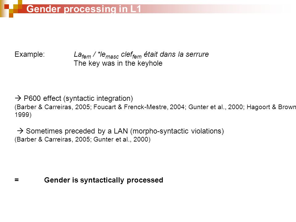 Gender processing in L1 Example:La fem / *le masc clef fem était dans la serrure The key was in the keyhole  P600 effect (syntactic integration) (Barber & Carreiras, 2005; Foucart & Frenck-Mestre, 2004; Gunter et al., 2000; Hagoort & Brown, 1999)  Sometimes preceded by a LAN (morpho-syntactic violations) (Barber & Carreiras, 2005; Gunter et al., 2000) =Gender is syntactically processed