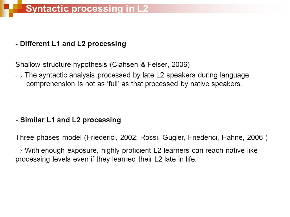 Syntactic processing in L2 - Different L1 and L2 processing Shallow structure hypothesis (Clahsen & Felser, 2006)  The syntactic analysis processed by late L2 speakers during language comprehension is not as 'full' as that processed by native speakers.