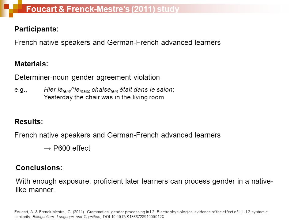 Foucart & Frenck-Mestre's (2011) study Participants: French native speakers and German-French advanced learners Materials: Determiner-noun gender agreement violation e.g., Hier la fem /*le masc chaise fem était dans le salon; Yesterday the chair was in the living room Results: French native speakers and German-French advanced learners → P600 effect Conclusions: With enough exposure, proficient later learners can process gender in a native- like manner.