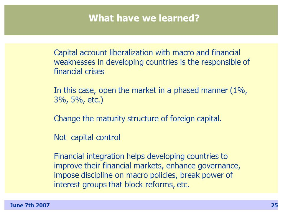 June 7th 200725 Capital account liberalization with macro and financial weaknesses in developing countries is the responsible of financial crises In this case, open the market in a phased manner (1%, 3%, 5%, etc.) Change the maturity structure of foreign capital.