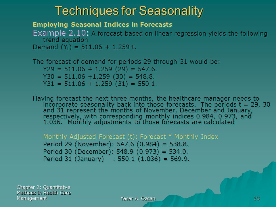 Chapter 2: Quantitatve Methods in Health Care Management Yasar A. Ozcan 33 Techniques for Seasonality Employing Seasonal Indices in Forecasts Example