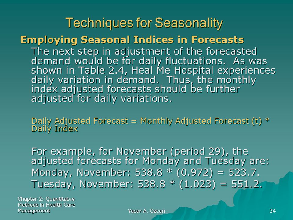Chapter 2: Quantitatve Methods in Health Care Management Yasar A. Ozcan 34 Techniques for Seasonality Employing Seasonal Indices in Forecasts The next