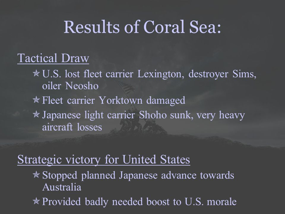Results of Coral Sea: Tactical Draw  U.S. lost fleet carrier Lexington, destroyer Sims, oiler Neosho  Fleet carrier Yorktown damaged  Japanese ligh