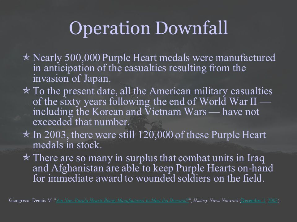 Operation Downfall  Nearly 500,000 Purple Heart medals were manufactured in anticipation of the casualties resulting from the invasion of Japan.  To