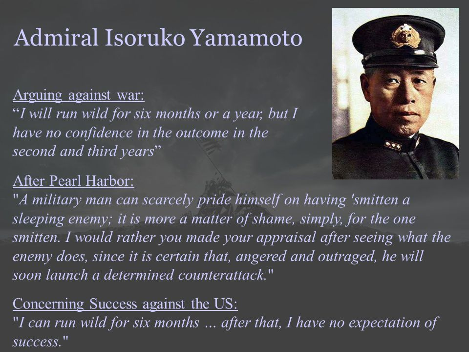 "Admiral Isoruko Yamamoto Arguing against war: ""I will run wild for six months or a year, but I have no confidence in the outcome in the second and thi"